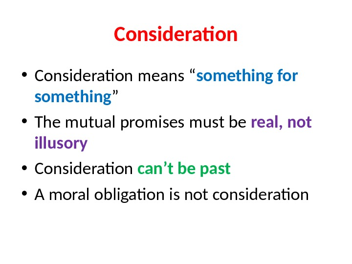 "Consideration • Consideration means "" something for something "" • The mutual promises must be real,"