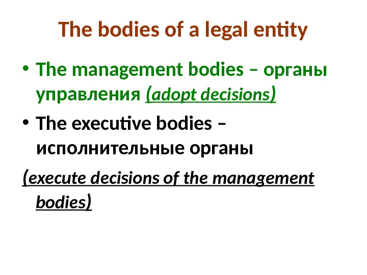 The bodies of a legal entity • The management bodies – органы управления ( adopt decisions