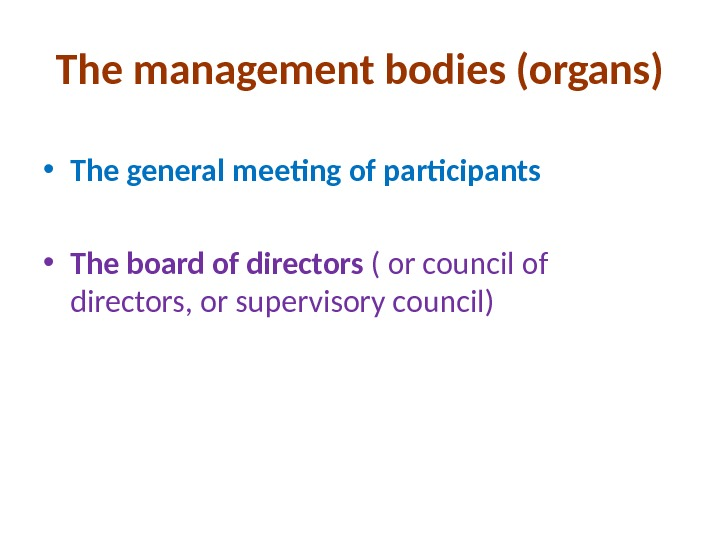 The management bodies (organs) • The general meeting of participants • The board of directors (