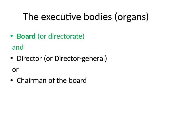 The executive bodies (organs) • Board (or directorate)  and  • Director (or Director-general)