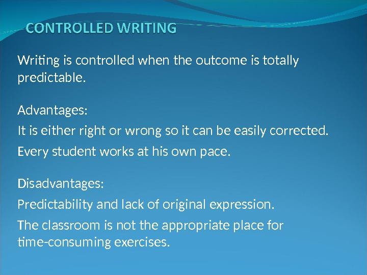 Writing is controlled when the outcome is totally predictable. Advantages:  It is either right or
