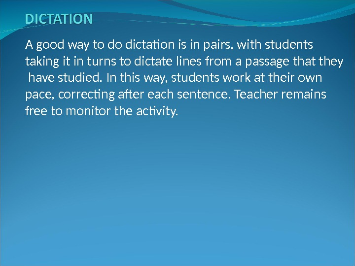 A good way to do dictation is in pairs, with students taking it in turns to