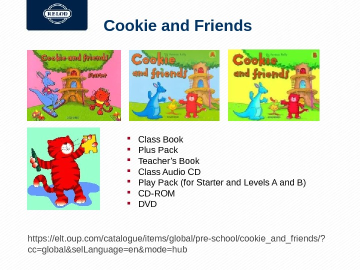 Cookie and Friends https: //elt. oup. com/catalogue/items/global/pre-school/cookie_and_friends/? cc=global&sel. Language=en&mode=hub Class Book Plus Pack Teacher's Book Class