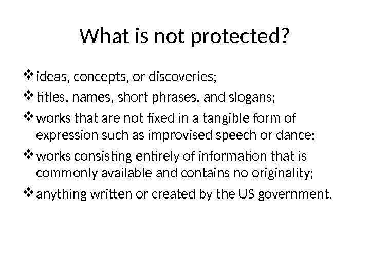 What is not protected?  ideas, concepts, or discoveries;  titles, names, short phrases, and slogans;