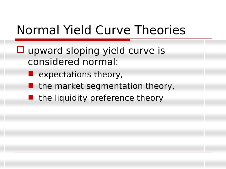 Normal Yield Curve Theories upward sloping yield curve is considered normal:  expectations theory,  the