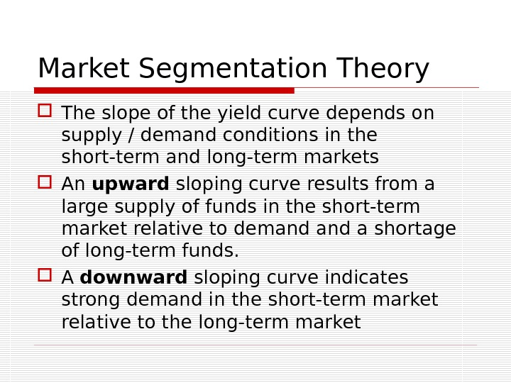 Market Segmentation Theory The slope of the yield curve depends on supply / demand conditions in