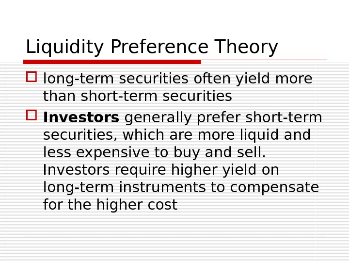 Liquidity Preference Theory long-term securities often yield more than short-term securities Investors generally prefer short-term securities,