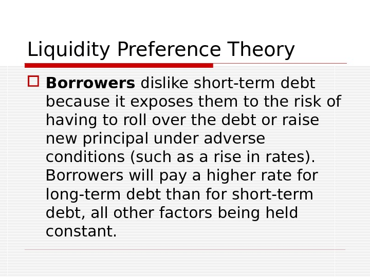 Liquidity Preference Theory Borrowers dislike short-term debt because it exposes them to the risk of having