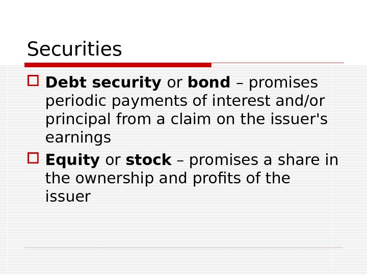 Securities Debt security or bond – promises periodic payments of interest and/or principal from a claim