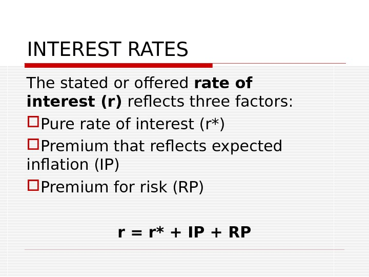 INTEREST RATES The stated or offered rate of interest (r) reflects three factors:  Pure rate