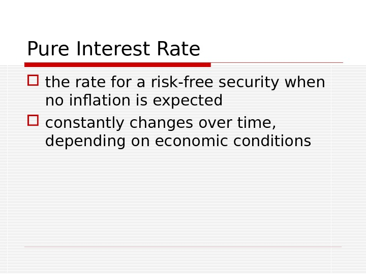 Pure Interest Rate the rate for a risk-free security when no inflation is expected constantly changes