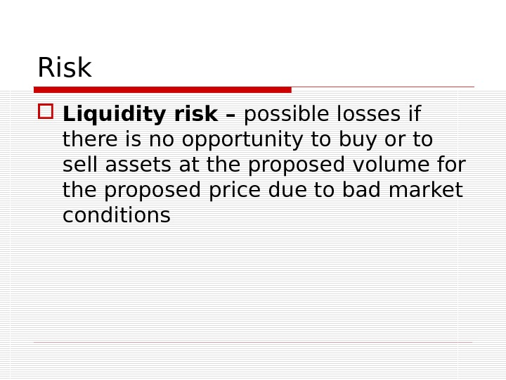 Risk Liquidity risk – possible losses if there is no opportunity to buy or to sell