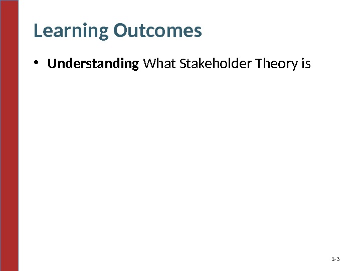 Learning Outcomes • Understanding What Stakeholder Theory is 1 - 3