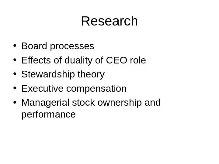 Research • Board processes  • Effects of duality of CEO role  • Stewardship theory