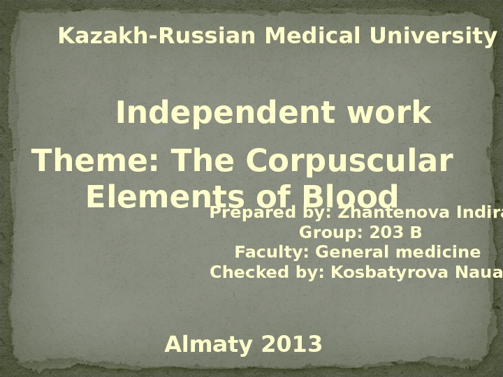 Kazakh-Russian Medical University  Independent work Theme: The Corpuscular Elements of Blood Prepared