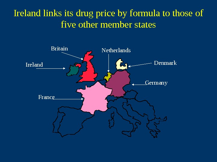 Netherlands Denmark Germany France. Ireland Britain. Ireland links its drug price by formula to