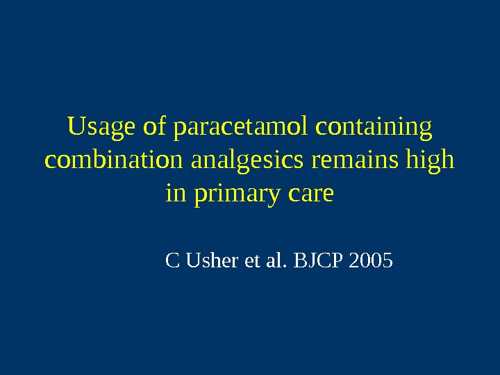 Usage of paracetamol containing combination analgesics remains high in primary care C Usher et