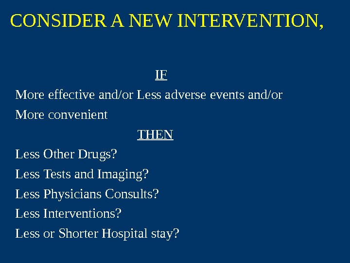 CONSIDER A NEW INTERVENTION,  IF More effective and/or Less adverse events and/or More