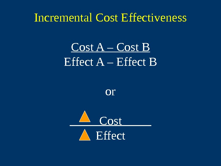 Incremental Cost Effectiveness Cost A – Cost B Effect A – Effect B or
