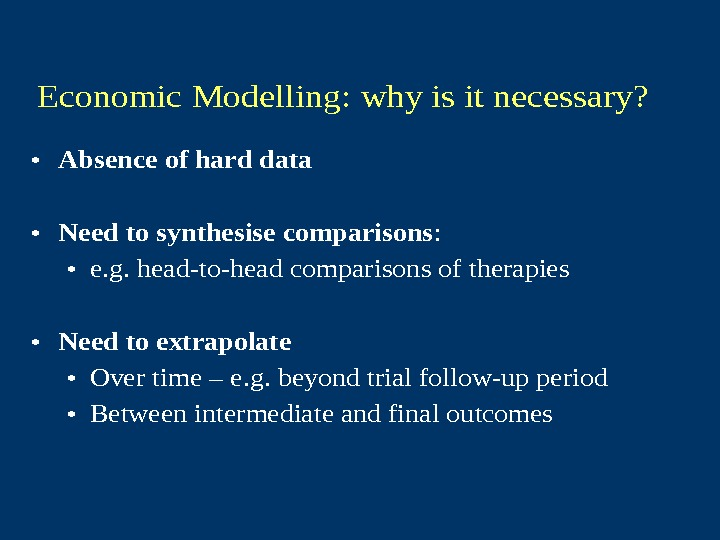 Economic Modelling: why is it necessary?  • Absence of hard data • Need