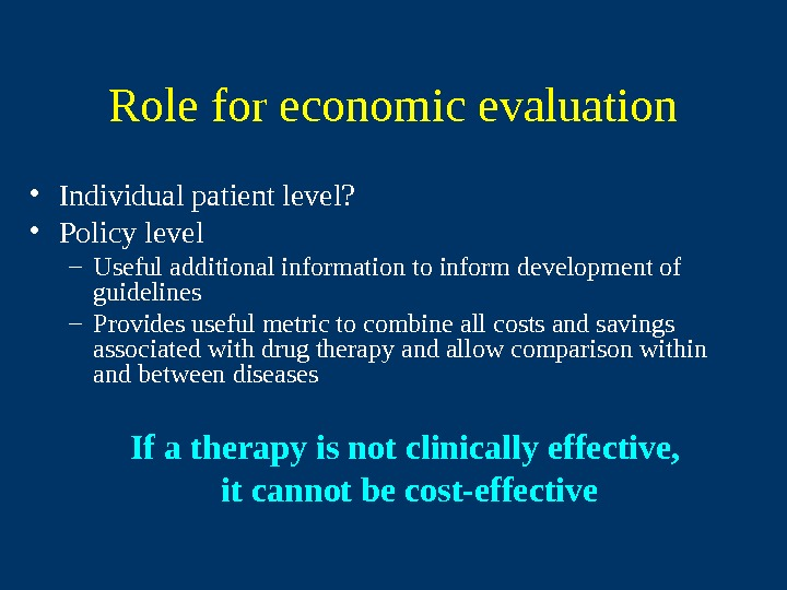 Role for economic evaluation • Individual patient level?  • Policy level – Useful