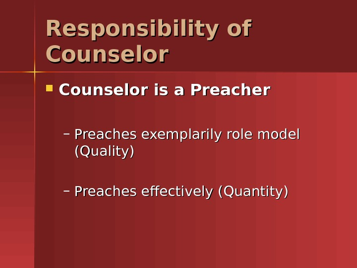 Responsibility of Counselor is a Preacher – Preaches exemplarily role model (Quality) – Preaches effectively (Quantity)