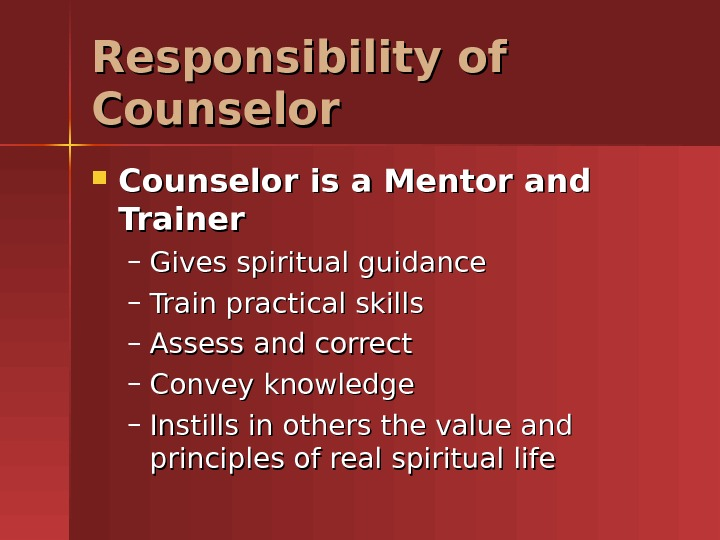 Responsibility of Counselor is a Mentor and Trainer – Gives spiritual guidance – Train practical skills