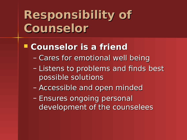 Responsibility of Counselor is a friend – Cares for emotional well being – Listens to problems
