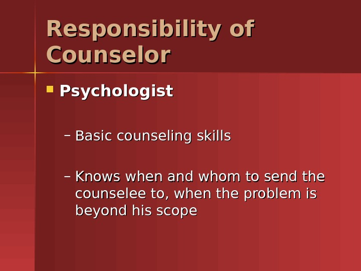 Responsibility of Counselor Psychologist – Basic counseling skills – Knows when and whom to send the