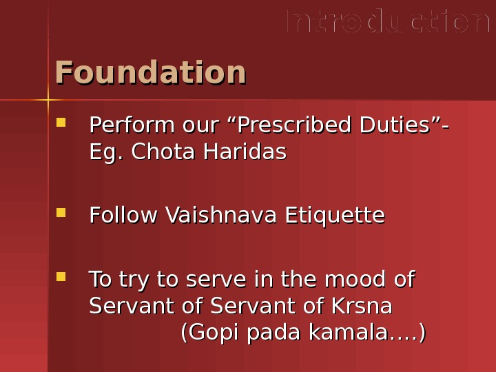 "Foundation Introduction Perform our ""Prescribed Duties""- Eg. Chota Haridas Follow Vaishnava Etiquette To try to serve"
