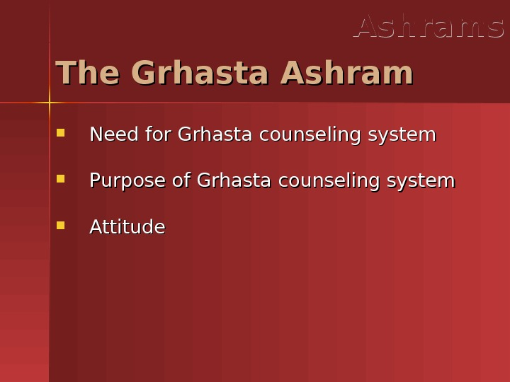 Need for Grhasta counseling system Purpose of Grhasta counseling system Attitude. The Grhasta Ashrams