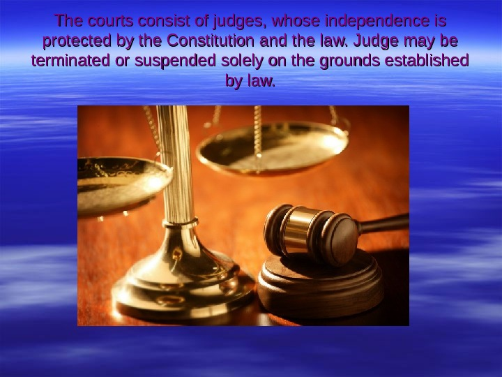 The courts consist of judges, whose independence is protected by the Constitution and the