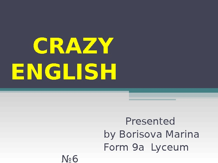 CRAZY ENGLISH Presented by Borisova Marina Form 9 а  Lyceum № 6