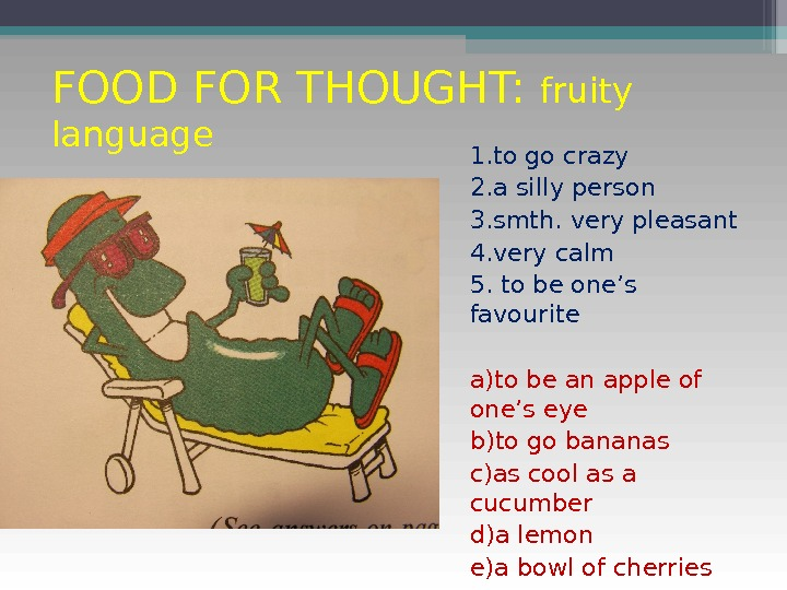 FOOD FOR THOUGHT:  fruity language 1. to go crazy 2. a silly person 3. smth.