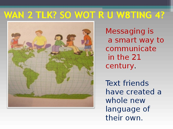 Messaging is  a smart way to communicate  in the 21 century. Text friends have