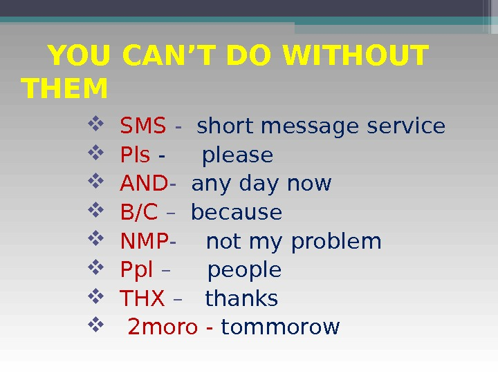 YOU CAN'T DO WITHOUT THEM SMS -  short message service Pls - please
