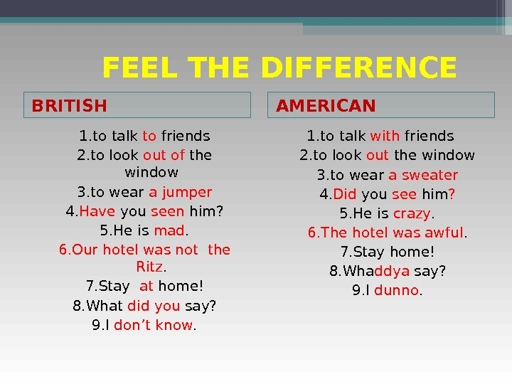 FEEL THE DIFFERENCE BRITISH AMERICAN 1. to talk to friends 2. to look