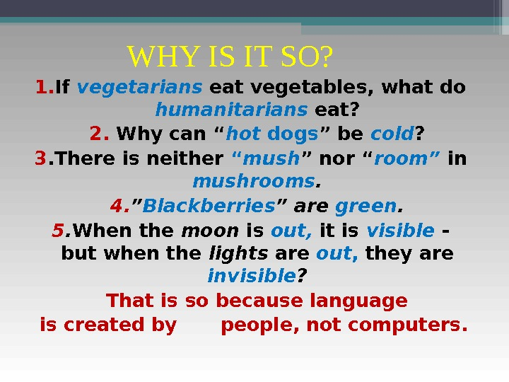 WHY IS IT SO? 1. If vegetarians eat vegetables, what do humanitarians eat? 2.  Why