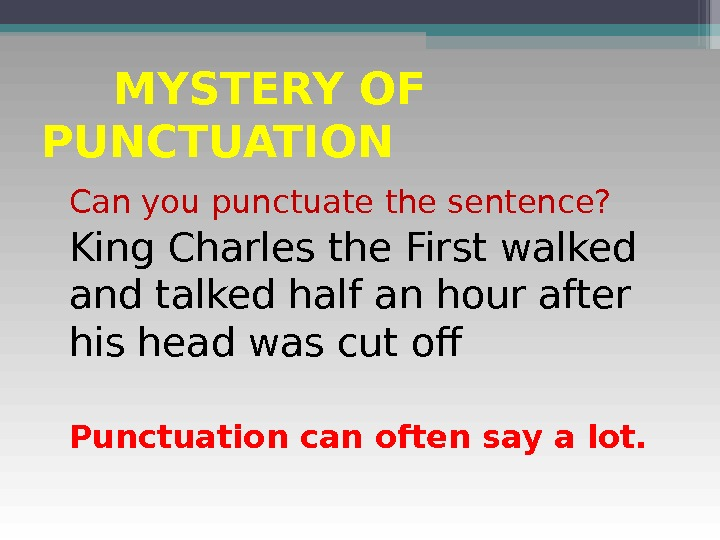 MYSTERY OF PUNCTUATION Can you punctuate the sentence? King Charles the First walked and talked half