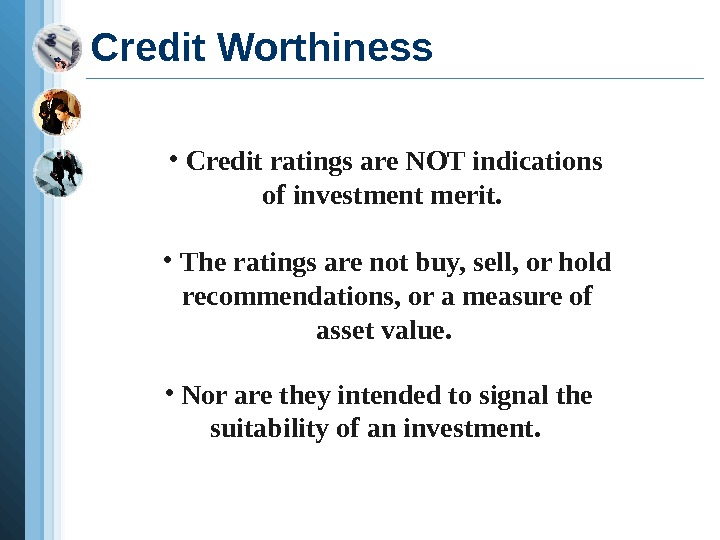 Credit Worthiness •  Credit ratings are NOT indications of investment merit.  •