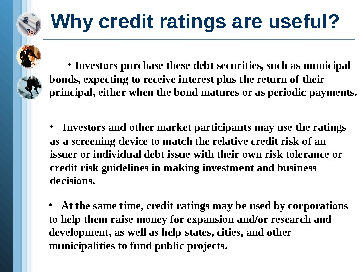 Why credit ratings are useful?  •  Investors purchase these debt securities, such