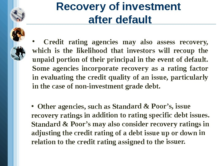 Recovery of investment after default • Credit rating agencies may also assess recovery,