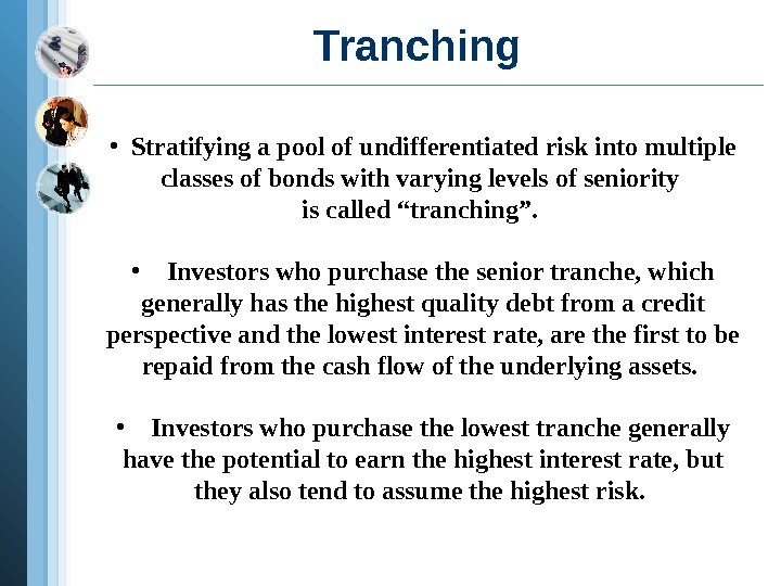 Tranching  • Stratifying a pool of undifferentiated risk into multiple classes of bonds