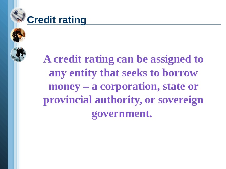 A credit rating can be assigned to any entity that seeks to borrow money
