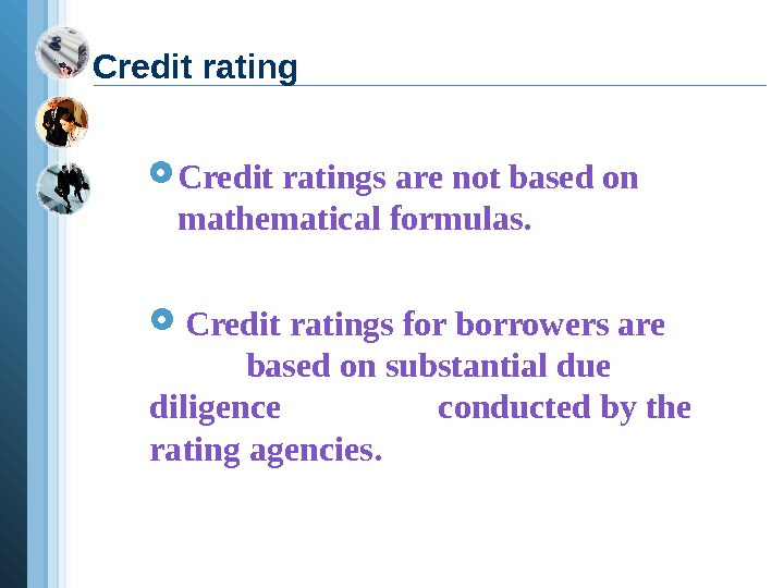 Credit ratings are not based on mathematical formulas. Credit ratings for borrowers are