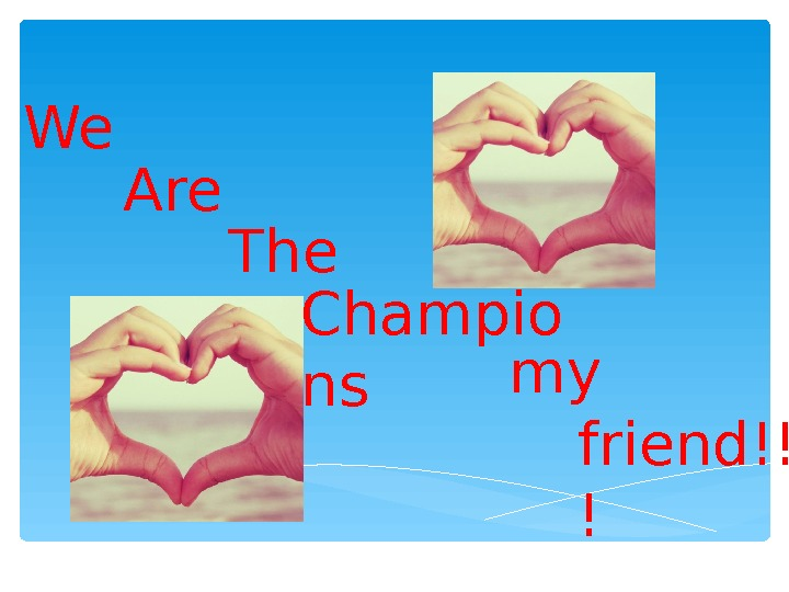 Champio ns. The. We friend!! !Are my