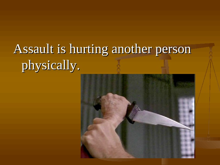 AA ssault is is hurting another person physically. .