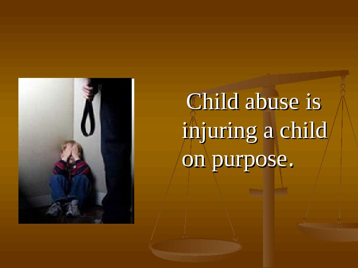 Сhild abuse is is injuring a child on purpose. .