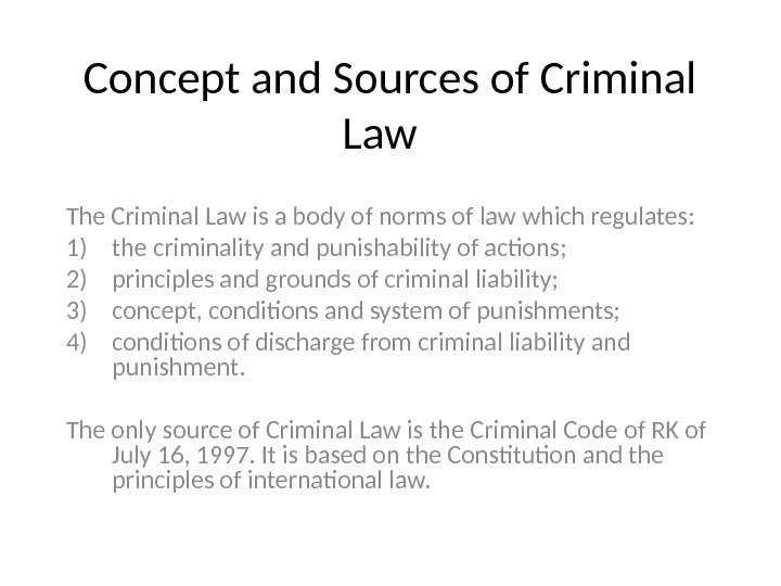 Concept and Sources of Criminal Law  The Criminal Law is a body of norms of