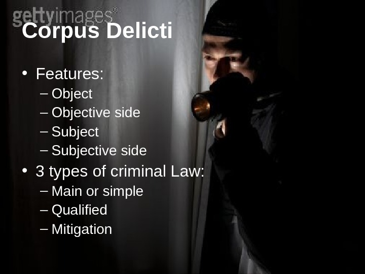 Corpus  Delicti • Features: – Objective side – Subjective side • 3 types